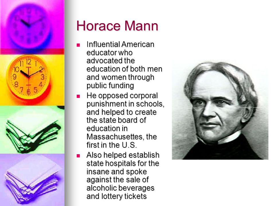 Horace Mann Influential American educator who advocated the education of both men and women through public funding Influential American educator who a