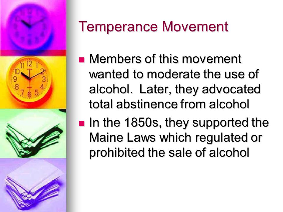 Temperance Movement Members of this movement wanted to moderate the use of alcohol. Later, they advocated total abstinence from alcohol Members of thi