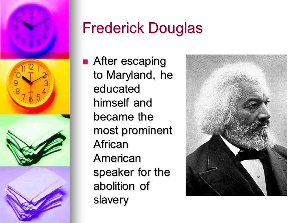 Frederick Douglas After escaping to Maryland, he educated himself and became the most prominent African American speaker for the abolition of slavery