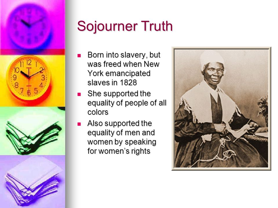 Sojourner Truth Born into slavery, but was freed when New York emancipated slaves in 1828 Born into slavery, but was freed when New York emancipated s