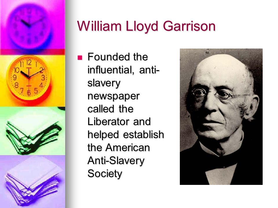 William Lloyd Garrison Founded the influential, anti- slavery newspaper called the Liberator and helped establish the American Anti-Slavery Society Fo