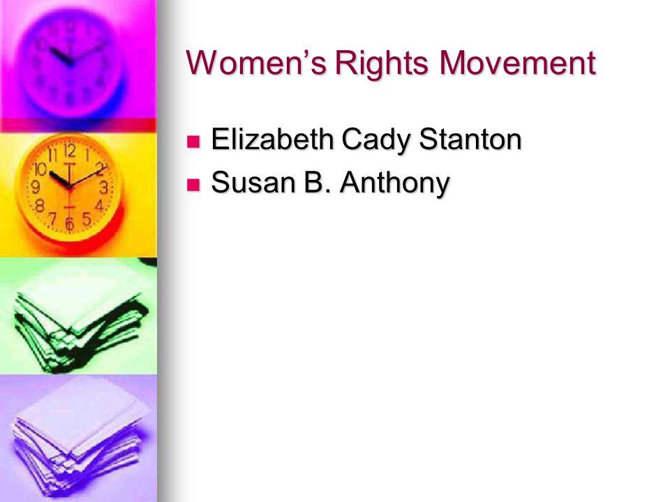 Women's Rights Movement Elizabeth Cady Stanton Elizabeth Cady Stanton Susan B. Anthony Susan B. Anthony