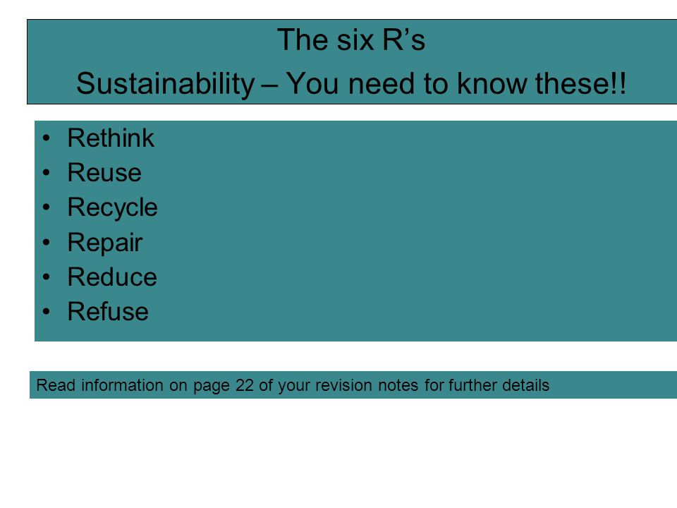 The six R's Sustainability – You need to know these!! Rethink Reuse Recycle Repair Reduce Refuse Read information on page 22 of your revision notes fo