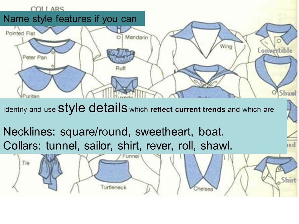 Name style features if you can Identify and use style details which reflect current trends and which are Necklines: square/round, sweetheart, boat.