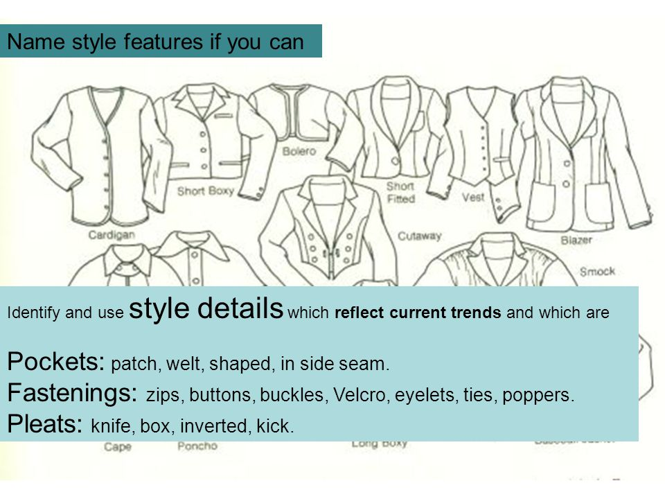 Identify and use style details which reflect current trends and which are Pockets: patch, welt, shaped, in side seam. Fastenings: zips, buttons, buckl