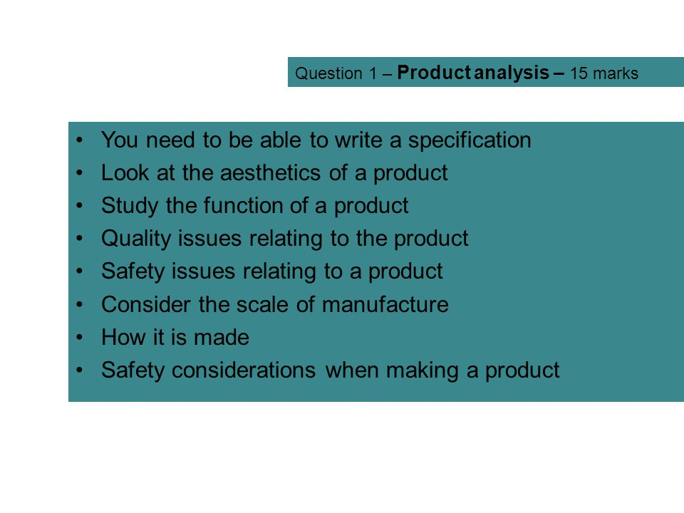Question 1 – Product analysis – 15 marks You need to be able to write a specification Look at the aesthetics of a product Study the function of a prod