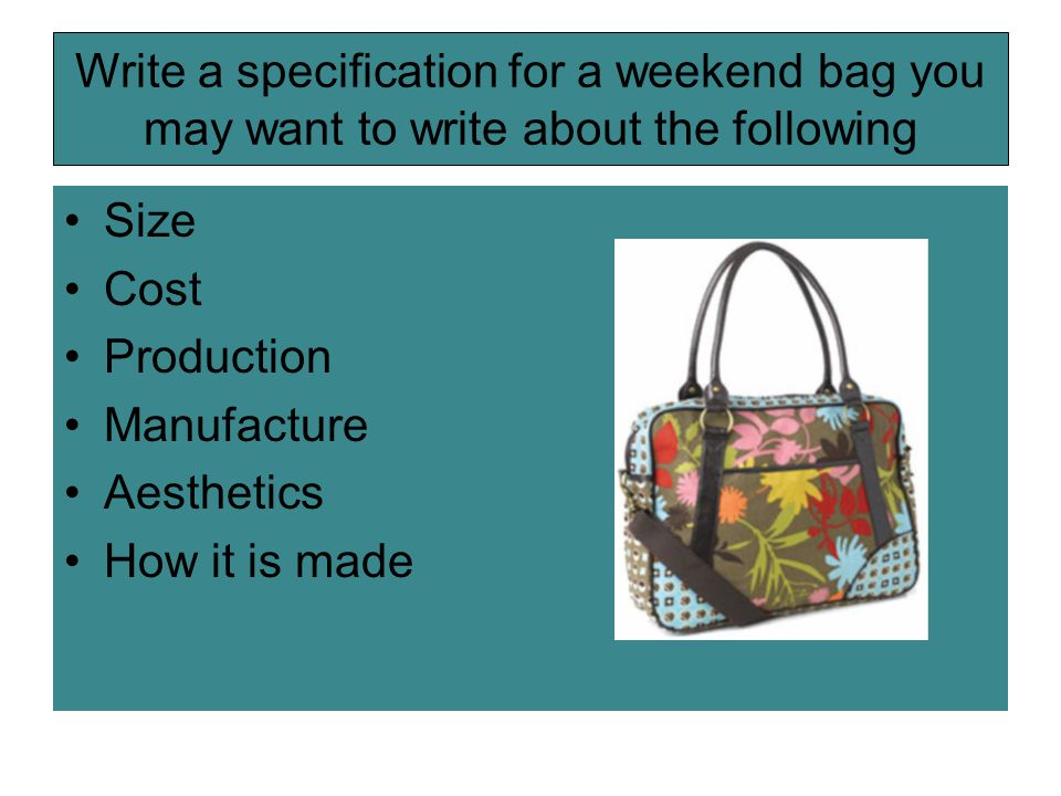 Write a specification for a weekend bag you may want to write about the following Size Cost Production Manufacture Aesthetics How it is made