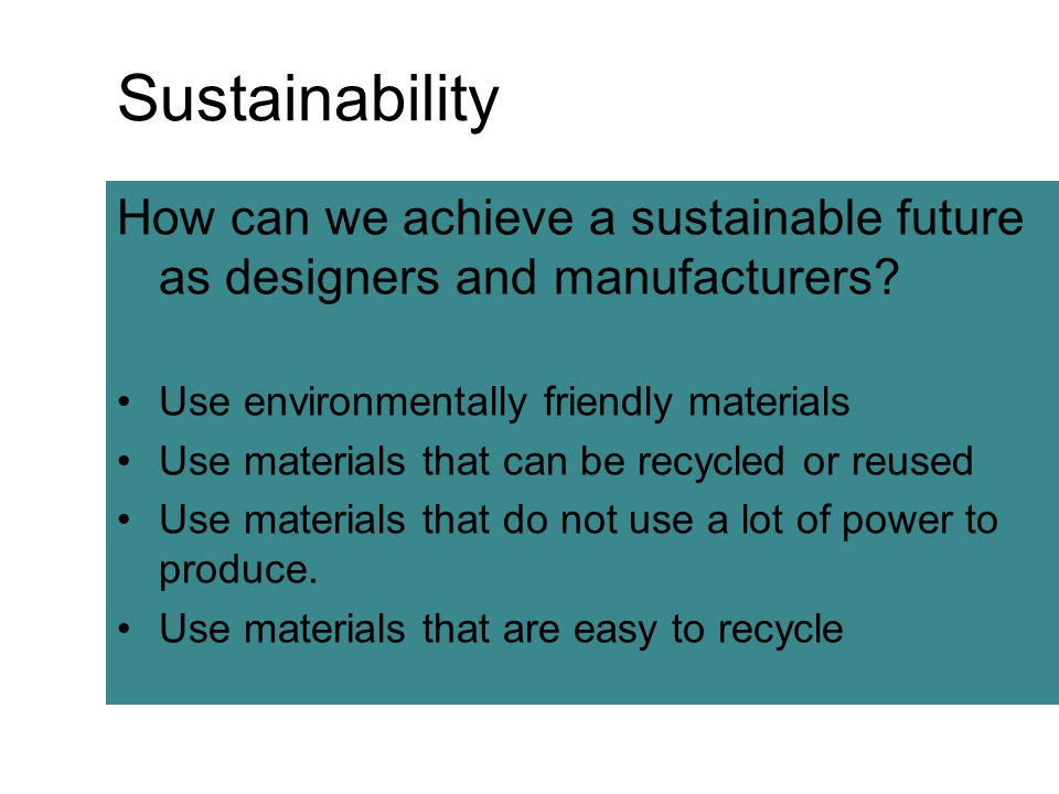 Sustainability How can we achieve a sustainable future as designers and manufacturers? Use environmentally friendly materials Use materials that can b