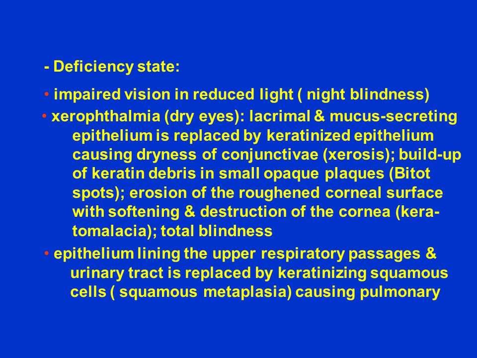 - Deficiency state: impaired vision in reduced light ( night blindness) xerophthalmia (dry eyes): lacrimal & mucus-secreting epithelium is replaced by