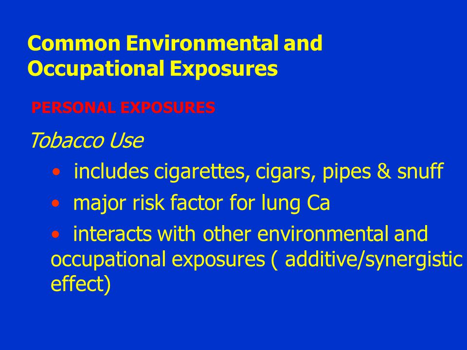 Common Environmental and Occupational Exposures PERSONAL EXPOSURES Tobacco Use includes cigarettes, cigars, pipes & snuff major risk factor for lung C