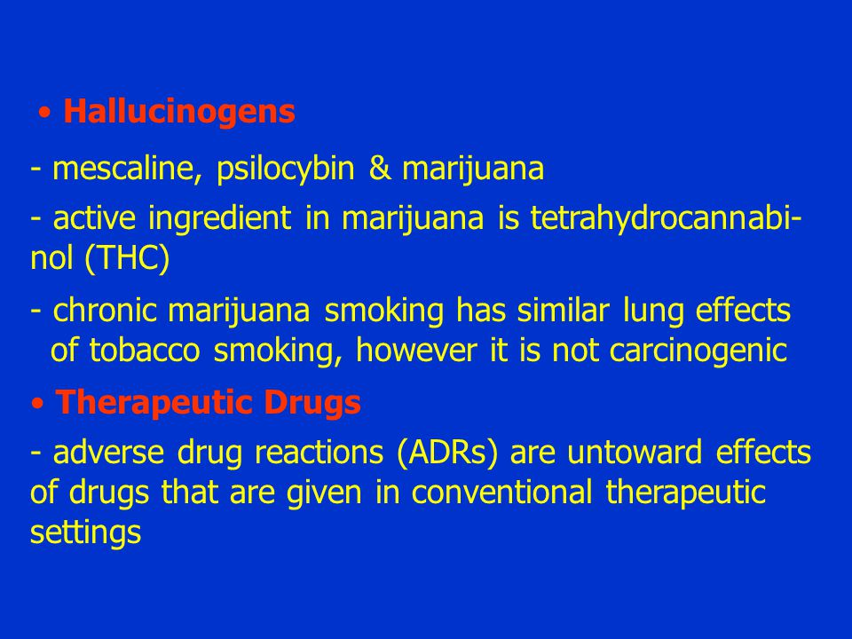 Hallucinogens - mescaline, psilocybin & marijuana - active ingredient in marijuana is tetrahydrocannabi- nol (THC) - chronic marijuana smoking has similar lung effects of tobacco smoking, however it is not carcinogenic Therapeutic Drugs - adverse drug reactions (ADRs) are untoward effects of drugs that are given in conventional therapeutic settings