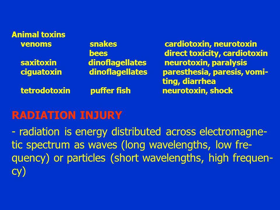 Animal toxins venoms snakes cardiotoxin, neurotoxin bees direct toxicity, cardiotoxin saxitoxin dinoflagellates neurotoxin, paralysis ciguatoxin dinoflagellates paresthesia, paresis, vomi- ting, diarrhea tetrodotoxin puffer fish neurotoxin, shock RADIATION INJURY - radiation is energy distributed across electromagne- tic spectrum as waves (long wavelengths, low fre- quency) or particles (short wavelengths, high frequen- cy)