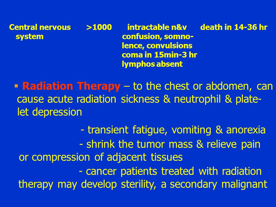 Central nervous >1000 intractable n&v death in 14-36 hr system confusion, somno- lence, convulsions coma in 15min-3 hr lymphos absent  Radiation Ther
