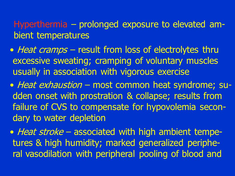 Hyperthermia – prolonged exposure to elevated am- bient temperatures Heat cramps – result from loss of electrolytes thru excessive sweating; cramping