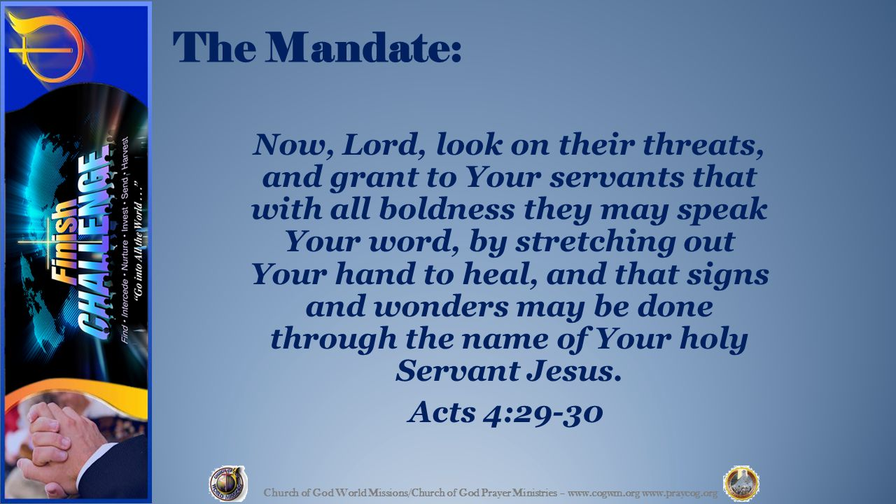 The Mandate: Now, Lord, look on their threats, and grant to Your servants that with all boldness they may speak Your word, by stretching out Your hand to heal, and that signs and wonders may be done through the name of Your holy Servant Jesus.