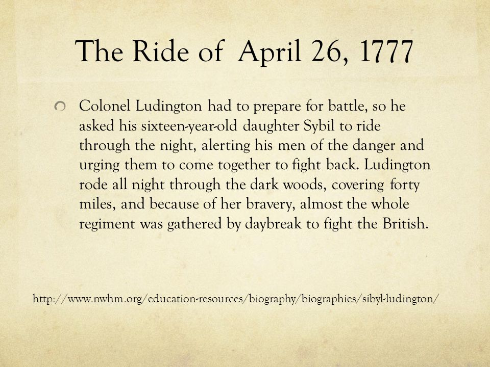 The Ride of April 26, 1777 Colonel Ludington had to prepare for battle, so he asked his sixteen-year-old daughter Sybil to ride through the night, alerting his men of the danger and urging them to come together to fight back.