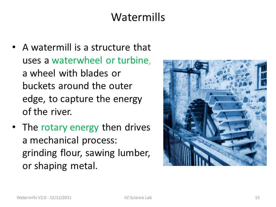 Watermills A watermill is a structure that uses a waterwheel or turbine, a wheel with blades or buckets around the outer edge, to capture the energy of the river.