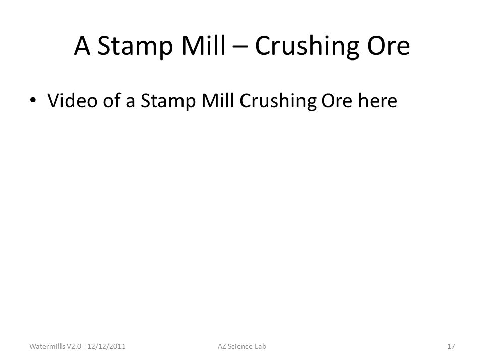 A Stamp Mill – Crushing Ore Video of a Stamp Mill Crushing Ore here Watermills V2.0 - 12/12/2011AZ Science Lab17