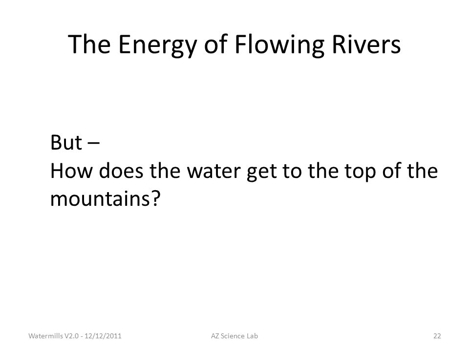 The Energy of Flowing Rivers But – How does the water get to the top of the mountains.