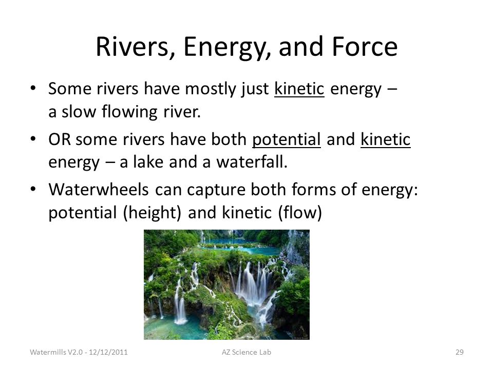 Rivers, Energy, and Force Some rivers have mostly just kinetic energy – a slow flowing river.
