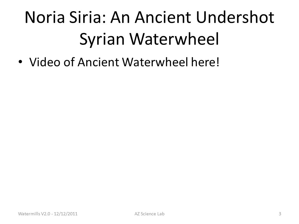 Noria Siria: An Ancient Undershot Syrian Waterwheel Video of Ancient Waterwheel here.