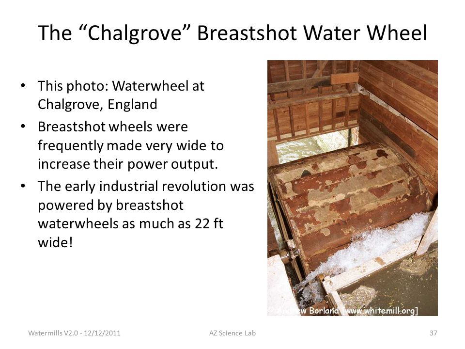 The Chalgrove Breastshot Water Wheel This photo: Waterwheel at Chalgrove, England Breastshot wheels were frequently made very wide to increase their power output.