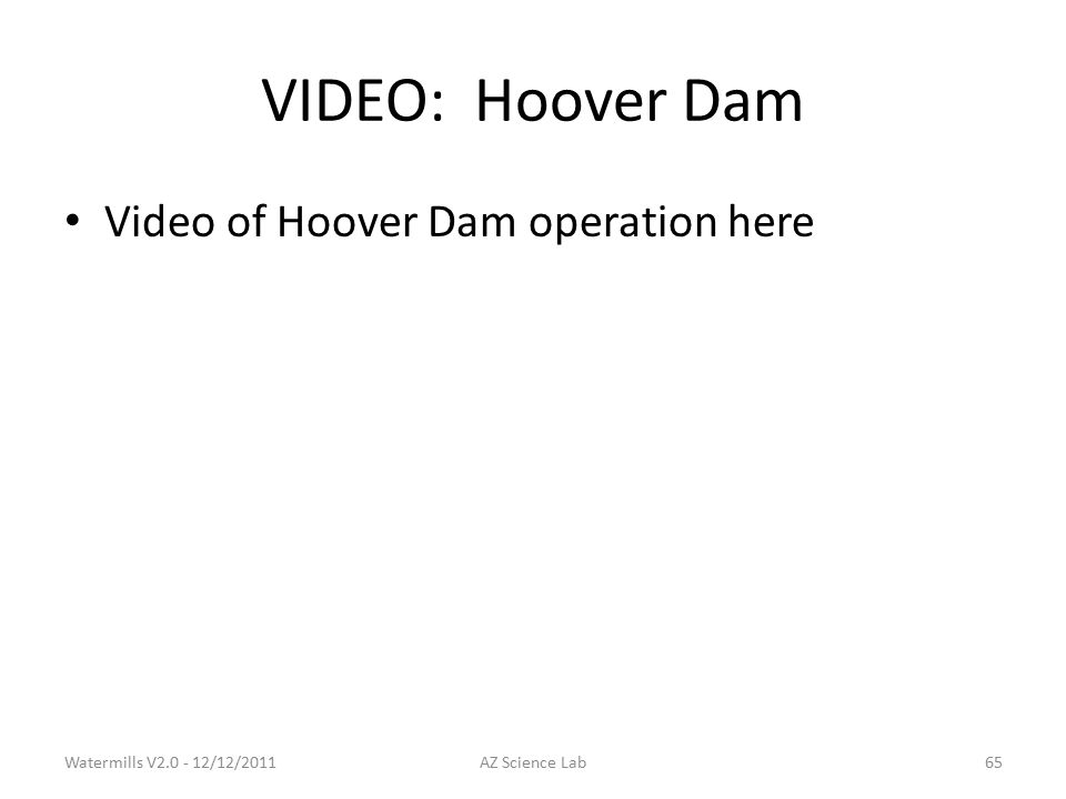 VIDEO:Hoover Dam Video of Hoover Dam operation here Watermills V2.0 - 12/12/2011AZ Science Lab65