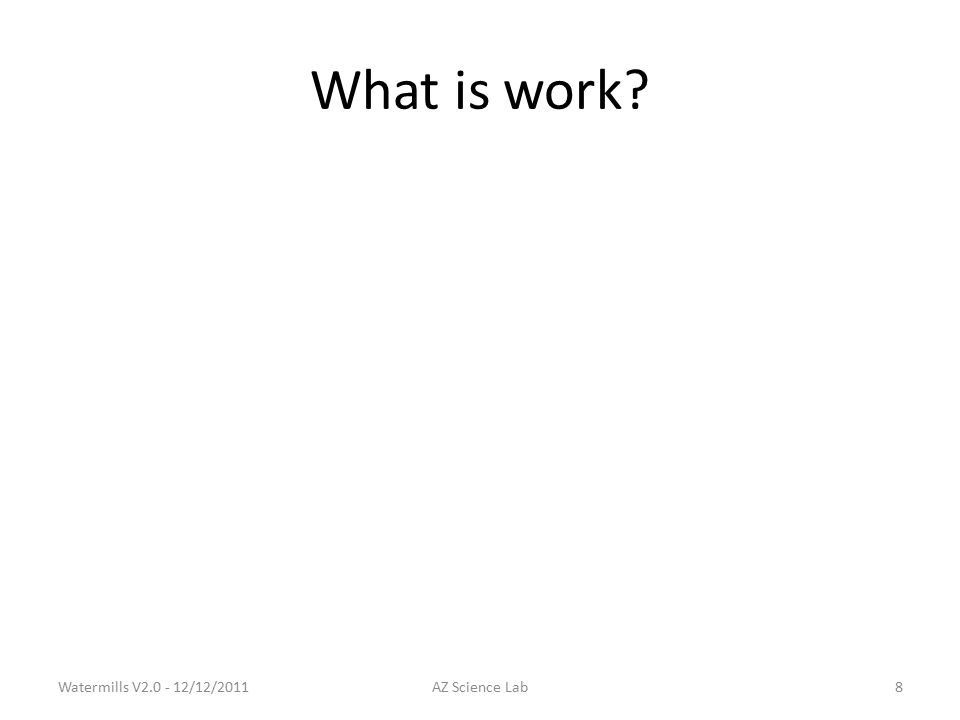 What is work Watermills V2.0 - 12/12/2011AZ Science Lab8