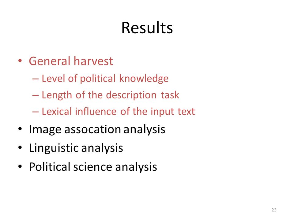 Results General harvest – Level of political knowledge – Length of the description task – Lexical influence of the input text Image assocation analysis Linguistic analysis Political science analysis 23