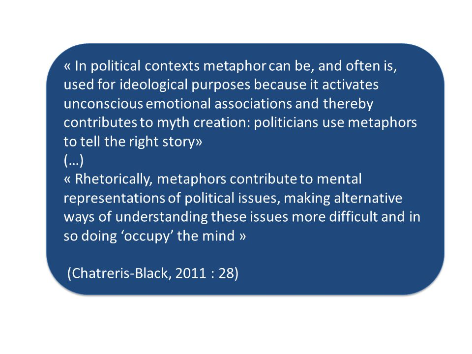 « In political contexts metaphor can be, and often is, used for ideological purposes because it activates unconscious emotional associations and thereby contributes to myth creation: politicians use metaphors to tell the right story» (…) « Rhetorically, metaphors contribute to mental representations of political issues, making alternative ways of understanding these issues more difficult and in so doing 'occupy' the mind » (Chatreris-Black, 2011 : 28) « In political contexts metaphor can be, and often is, used for ideological purposes because it activates unconscious emotional associations and thereby contributes to myth creation: politicians use metaphors to tell the right story» (…) « Rhetorically, metaphors contribute to mental representations of political issues, making alternative ways of understanding these issues more difficult and in so doing 'occupy' the mind » (Chatreris-Black, 2011 : 28)