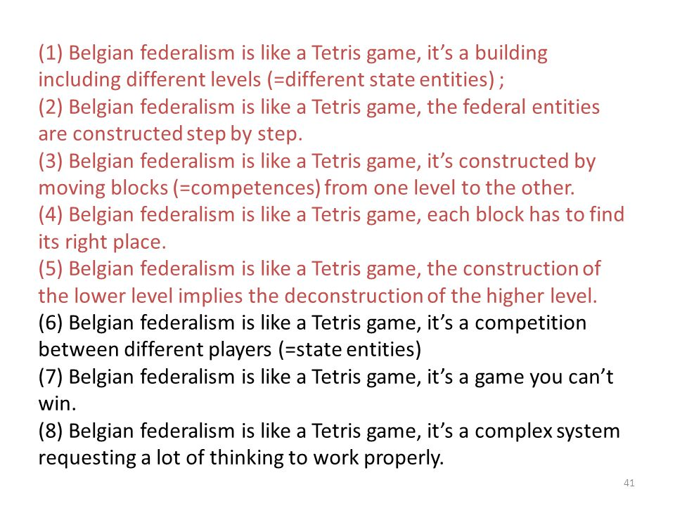 41 (1) Belgian federalism is like a Tetris game, it's a building including different levels (=different state entities) ; (2) Belgian federalism is like a Tetris game, the federal entities are constructed step by step.