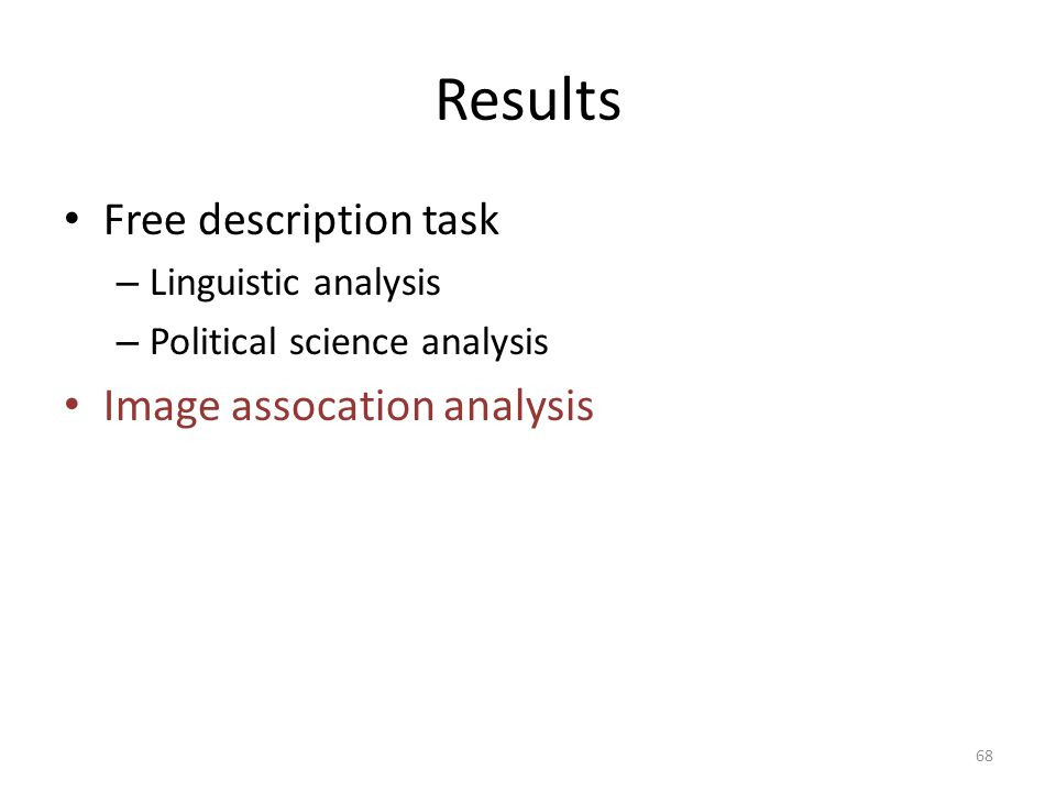 Results Free description task – Linguistic analysis – Political science analysis Image assocation analysis 68