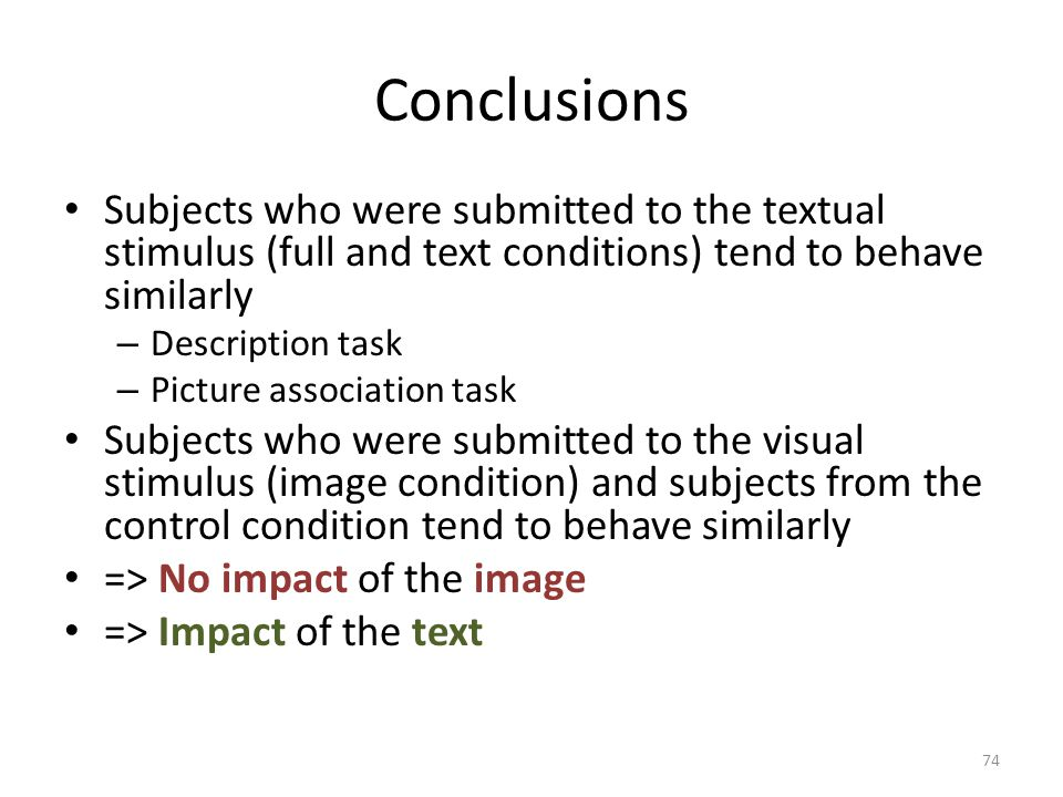 Conclusions Subjects who were submitted to the textual stimulus (full and text conditions) tend to behave similarly – Description task – Picture association task Subjects who were submitted to the visual stimulus (image condition) and subjects from the control condition tend to behave similarly => No impact of the image => Impact of the text 74