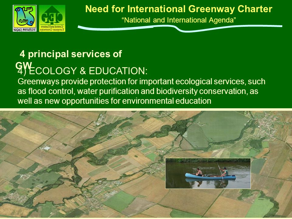 "Need for International Greenway Charter ""National and International Agenda"" w 4 principal services of GW 4) ECOLOGY & EDUCATION: Greenways provide pro"