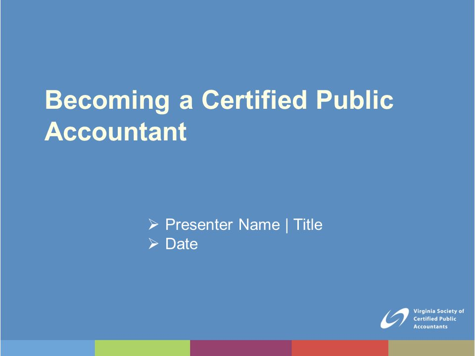 Becoming a Certified Public Accountant  Presenter Name | Title  Date