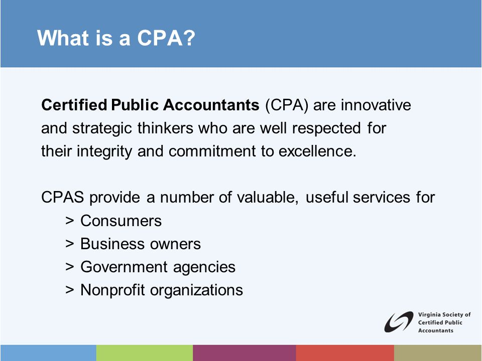 Benefits of Becoming a CPA CPAs are in demand Very challenging People-oriented profession Highly respected profession Income and growth potential Job satisfaction Unlimited opportunities