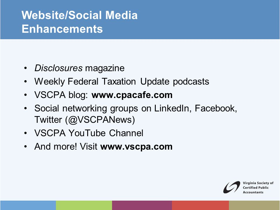 Website/Social Media Enhancements Disclosures magazine Weekly Federal Taxation Update podcasts VSCPA blog: www.cpacafe.com Social networking groups on LinkedIn, Facebook, Twitter (@VSCPANews) VSCPA YouTube Channel And more.