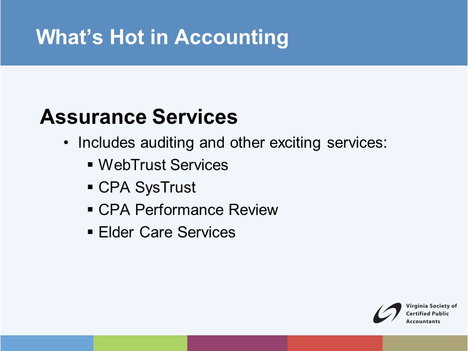 What's Hot in Accounting Consulting Services Individuals, businesses, financial institutions, non-profits and government agencies need CPAs to offer objective advice and assistance  Assistance to clients in securing loans  Budgeting  Business planning  Business valuation  Financial ratio analysis  Cash and inventory management