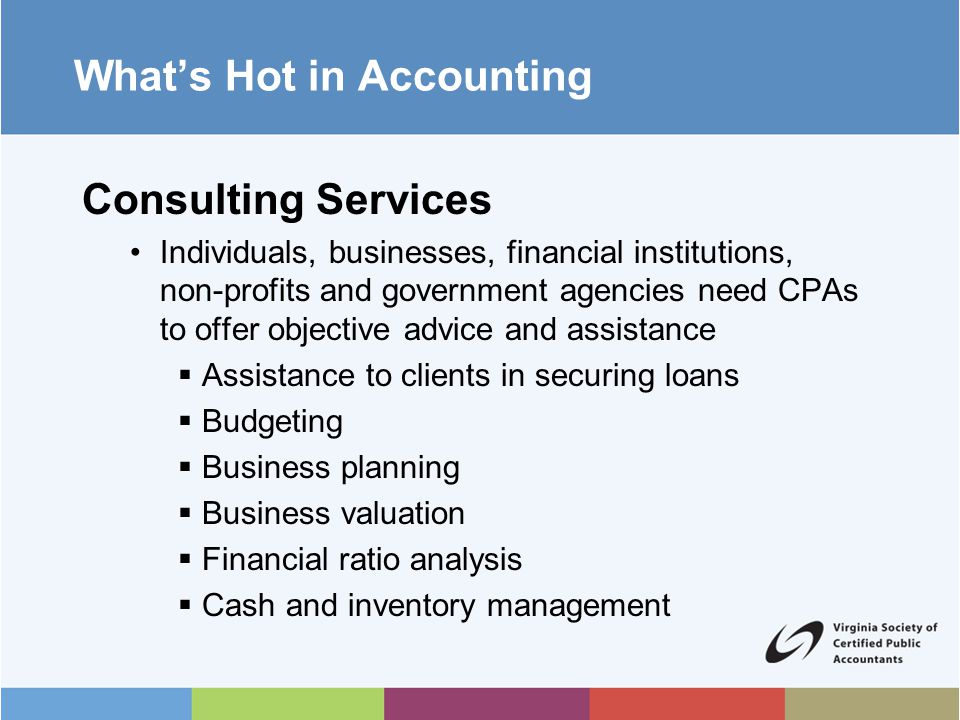 What's Hot in Accounting Information Technology (IT) Services Exploding IT growth has created huge opportunities for CPAs with strong computer skills to design and implement advanced systems to fit an organization's needs  Internet security  Cloud computing  Programming  Software development