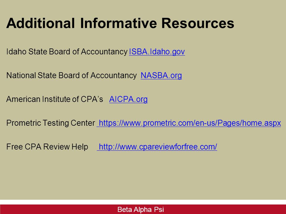 Beta Alpha Psi Additional Informative Resources Idaho State Board of Accountancy ISBA.Idaho.govISBA.Idaho.gov National State Board of Accountancy NASBA.orgNASBA.org American Institute of CPA's AICPA.orgAICPA.org Prometric Testing Center https://www.prometric.com/en-us/Pages/home.aspx Free CPA Review Help http://www.cpareviewforfree.com/ http://www.cpareviewforfree.com/