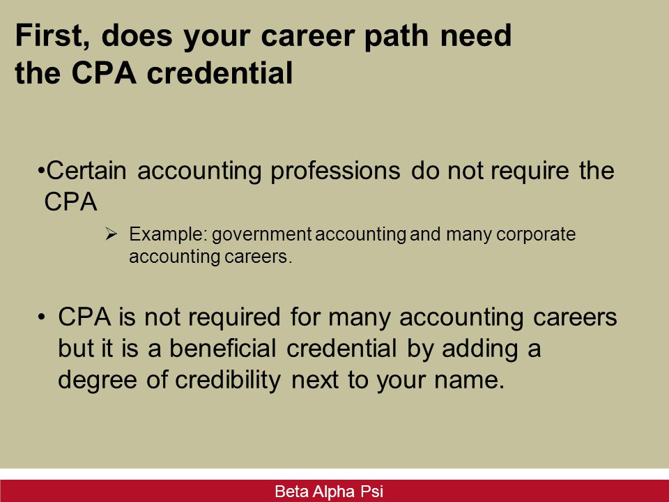 Beta Alpha Psi First, does your career path need the CPA credential Certain accounting professions do not require the CPA  Example: government accoun