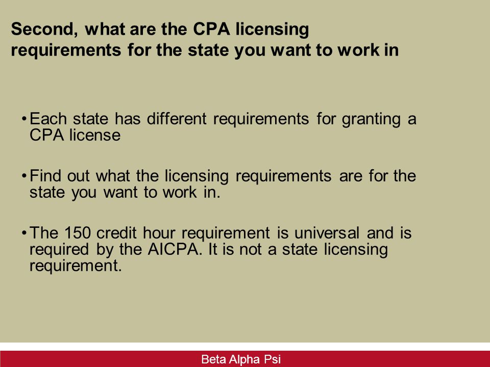 Beta Alpha Psi Second, what are the CPA licensing requirements for the state you want to work in Each state has different requirements for granting a CPA license Find out what the licensing requirements are for the state you want to work in.