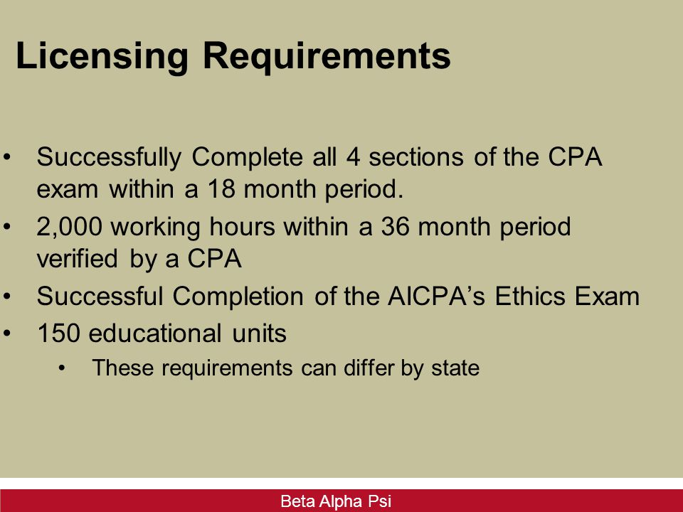 Beta Alpha Psi Licensing Requirements Successfully Complete all 4 sections of the CPA exam within a 18 month period.