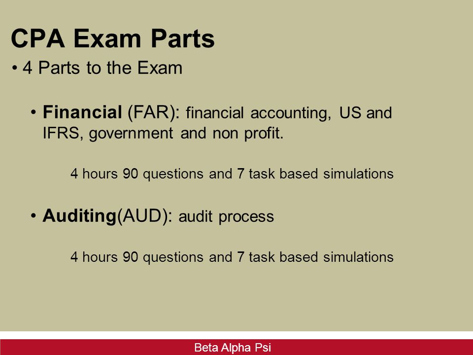 Beta Alpha Psi CPA Exam Parts 4 Parts to the Exam Financial (FAR): financial accounting, US and IFRS, government and non profit.