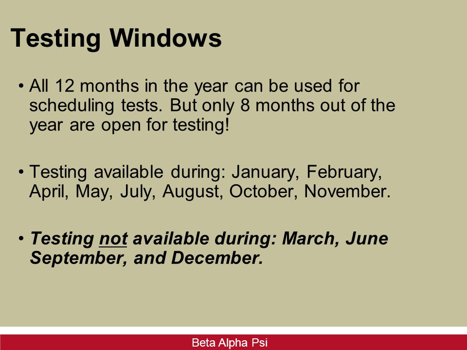 Beta Alpha Psi Testing Windows All 12 months in the year can be used for scheduling tests. But only 8 months out of the year are open for testing! Tes