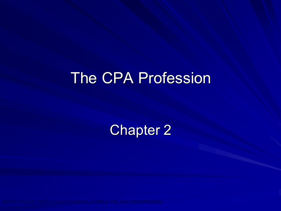 ©2010 Prentice Hall Business Publishing, Auditing 13/e, Arens/Elder/Beasley 2 - 1 The CPA Profession Chapter 2