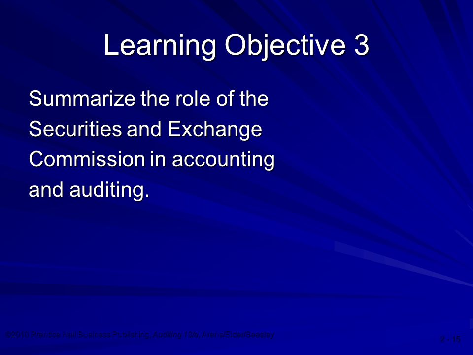 ©2010 Prentice Hall Business Publishing, Auditing 13/e, Arens/Elder/Beasley 2 - 15 Learning Objective 3 Summarize the role of the Securities and Excha