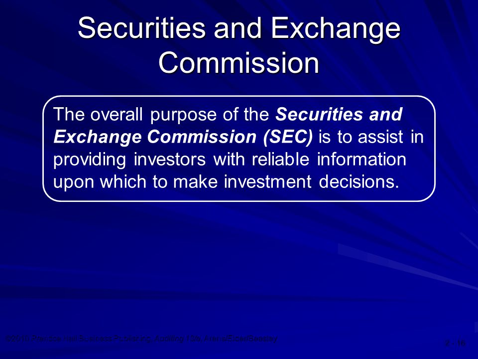 ©2010 Prentice Hall Business Publishing, Auditing 13/e, Arens/Elder/Beasley 2 - 16 The overall purpose of the Securities and Exchange Commission (SEC)