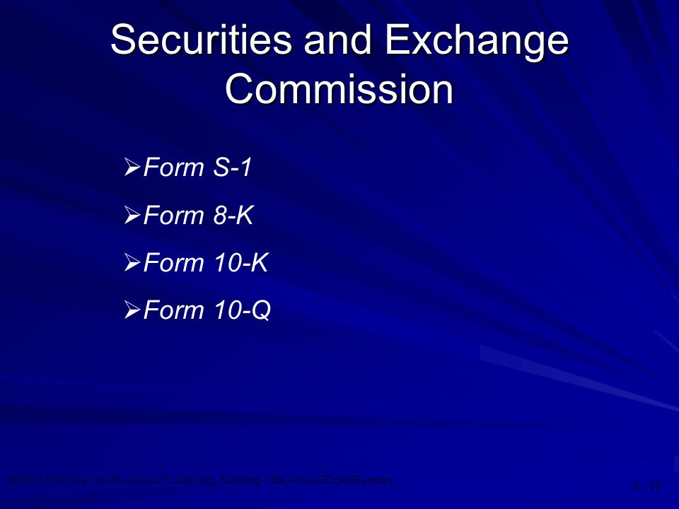 ©2010 Prentice Hall Business Publishing, Auditing 13/e, Arens/Elder/Beasley 2 - 17 Securities and Exchange Commission  Form S-1  Form 8-K  Form 10-