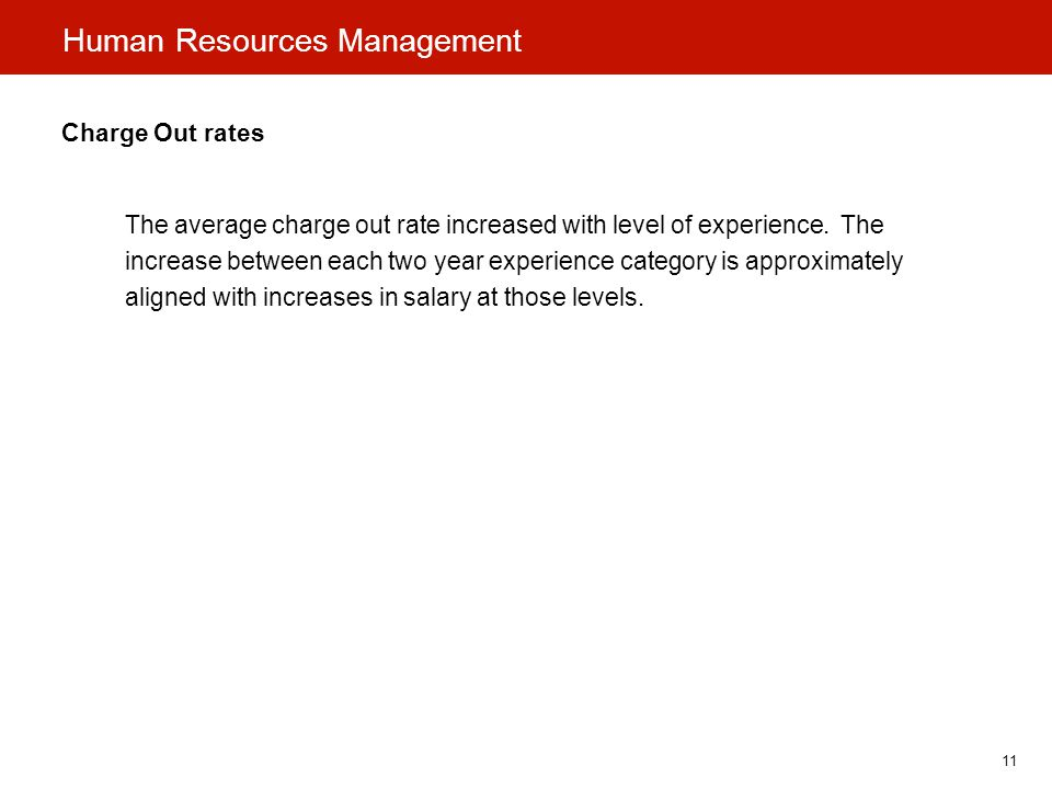11 Human Resources Management Charge Out rates The average charge out rate increased with level of experience.